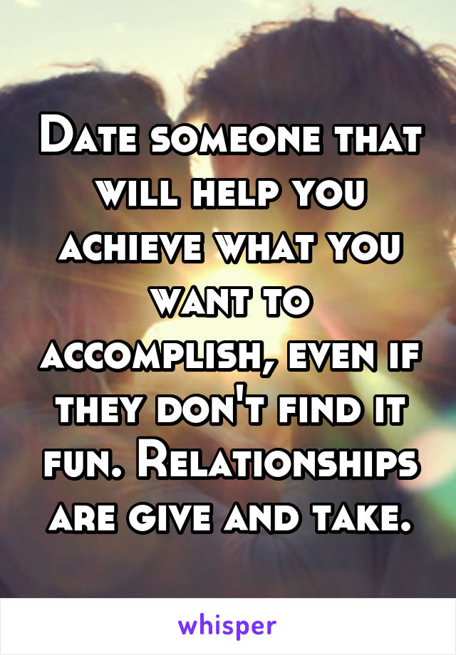 Date someone that will help you achieve what you want to accomplish, even if they don't find it fun. Relationships are give and take.