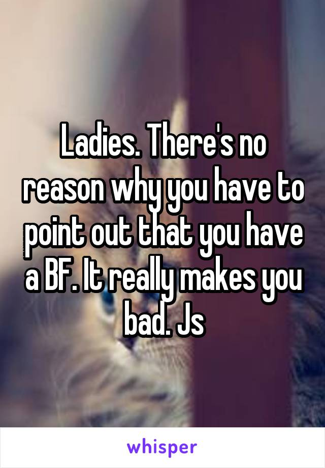Ladies. There's no reason why you have to point out that you have a BF. It really makes you bad. Js