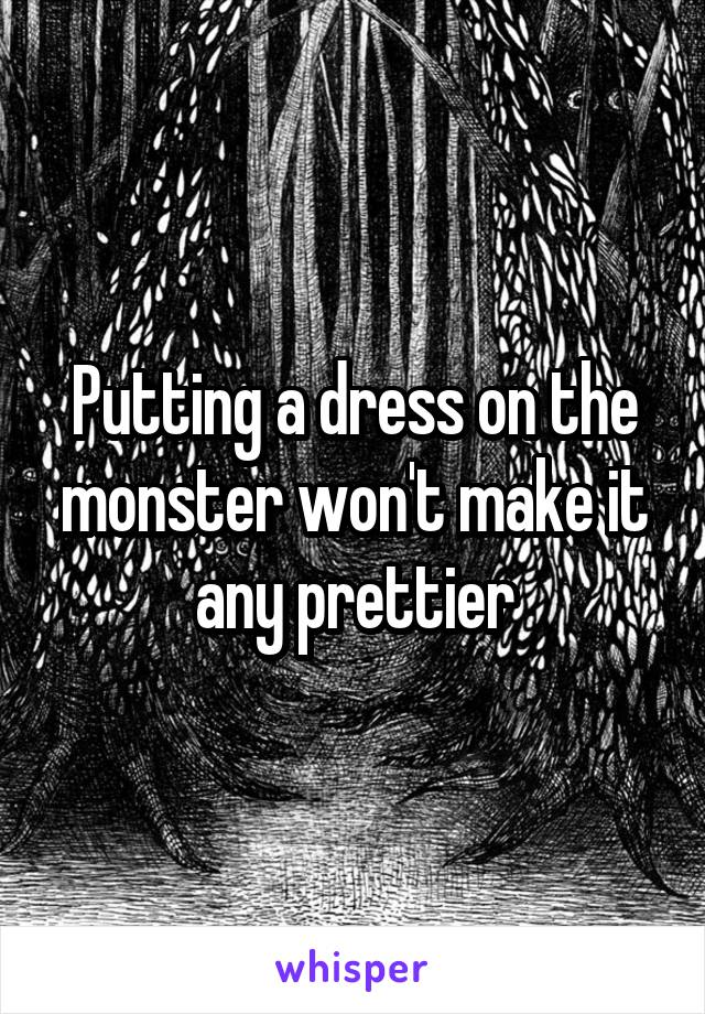 Putting a dress on the monster won't make it any prettier