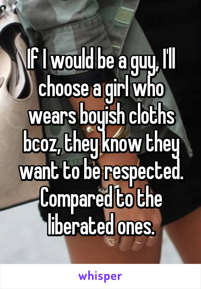 If I would be a guy, I'll choose a girl who wears boyish cloths bcoz, they know they want to be respected. Compared to the liberated ones.