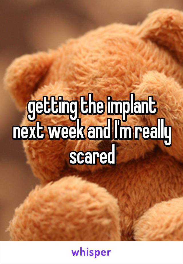 getting the implant next week and I'm really scared