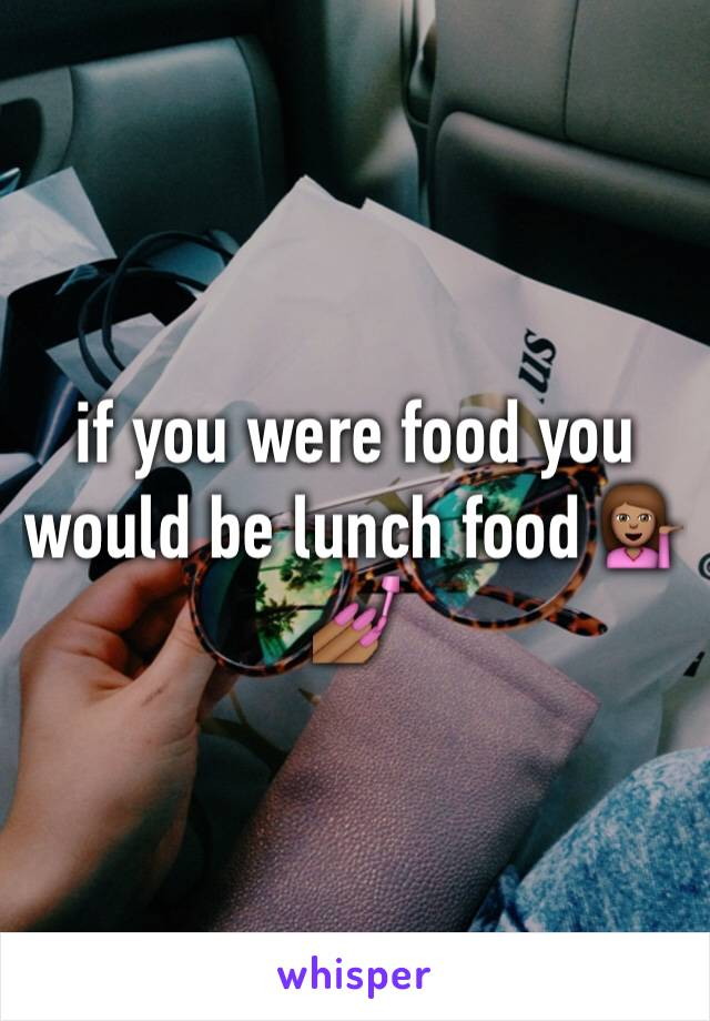 if you were food you would be lunch food 💁🏽💅🏾