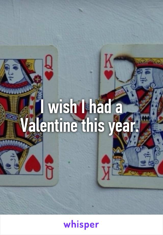 I wish I had a Valentine this year.