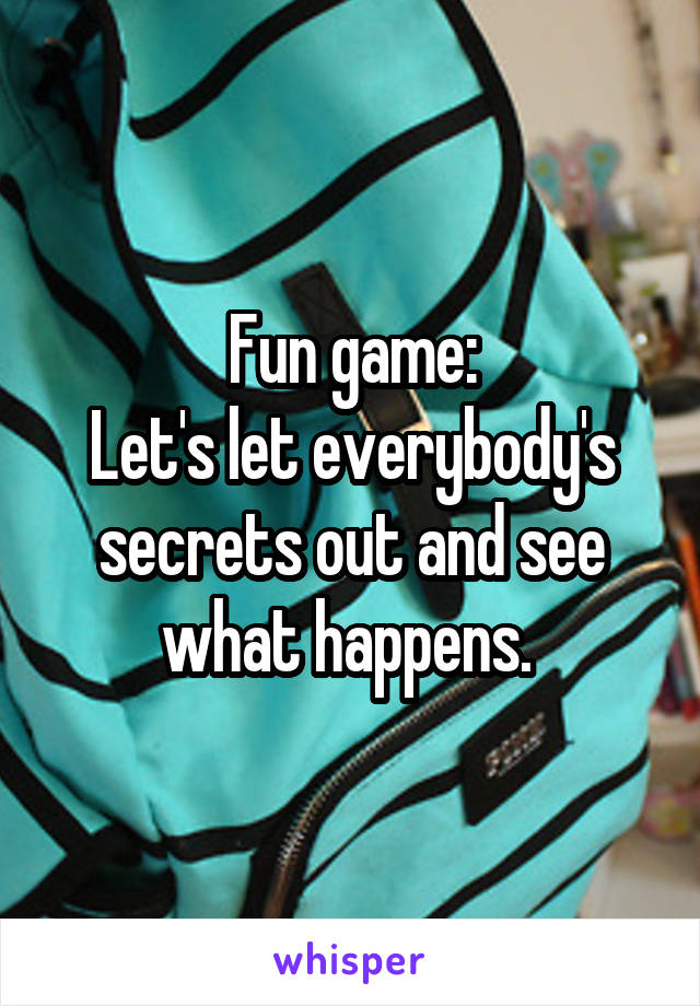 Fun game: Let's let everybody's secrets out and see what happens.