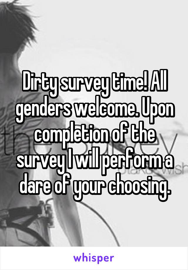 Dirty survey time! All genders welcome. Upon completion of the survey I will perform a dare of your choosing.