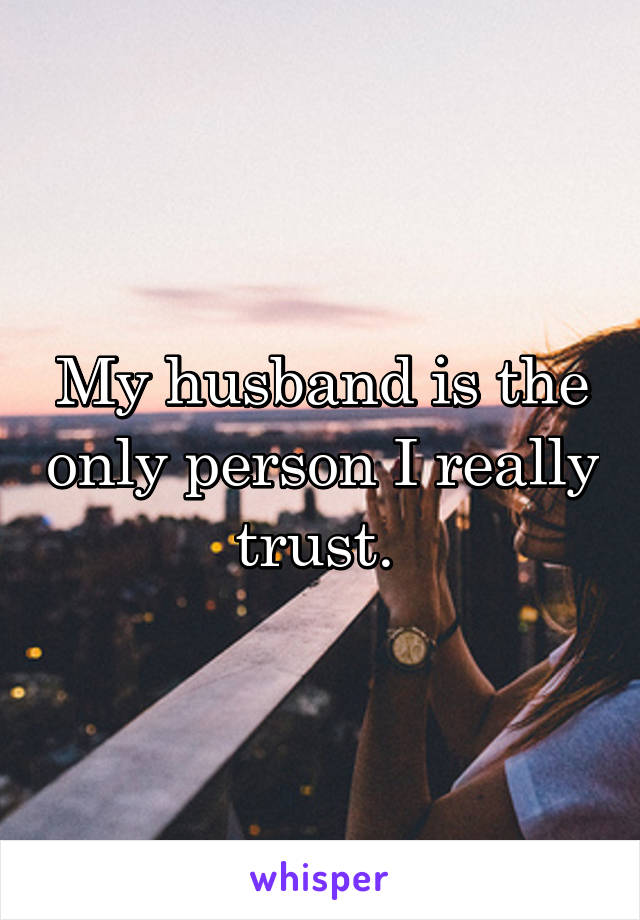 My husband is the only person I really trust.