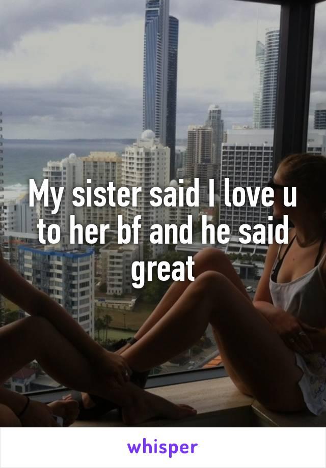 My sister said I love u to her bf and he said great