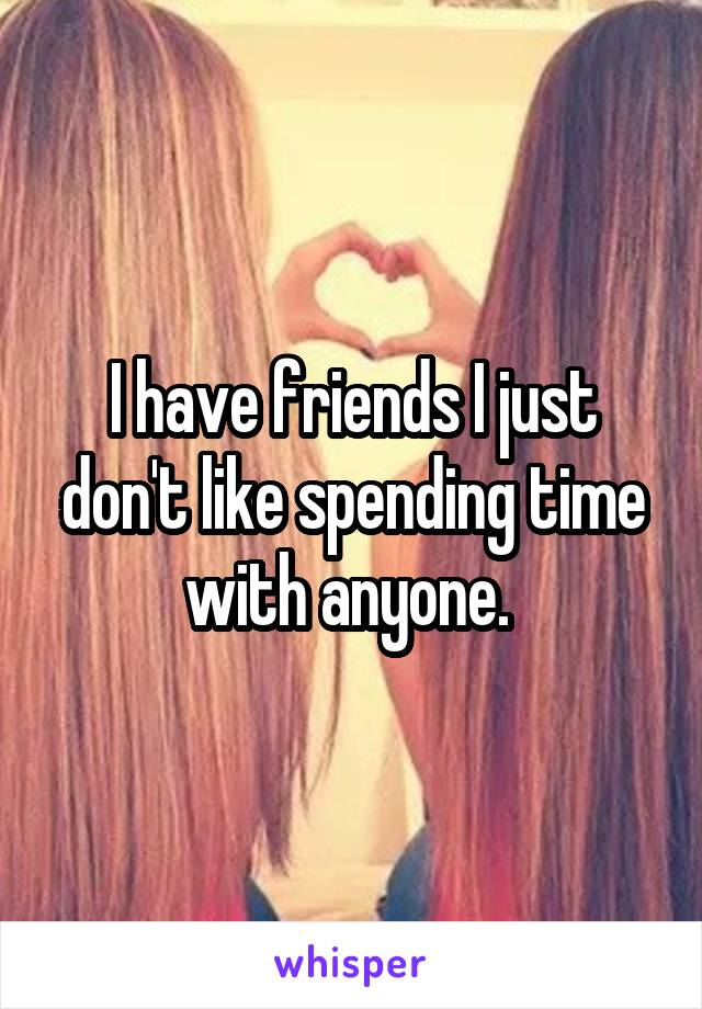 I have friends I just don't like spending time with anyone.