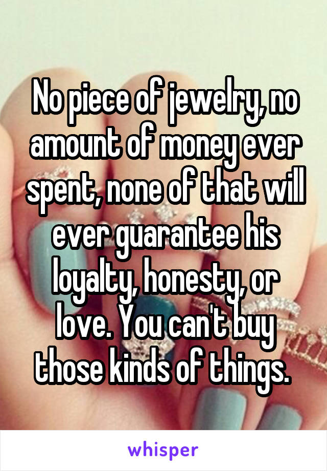 No piece of jewelry, no amount of money ever spent, none of that will ever guarantee his loyalty, honesty, or love. You can't buy those kinds of things.