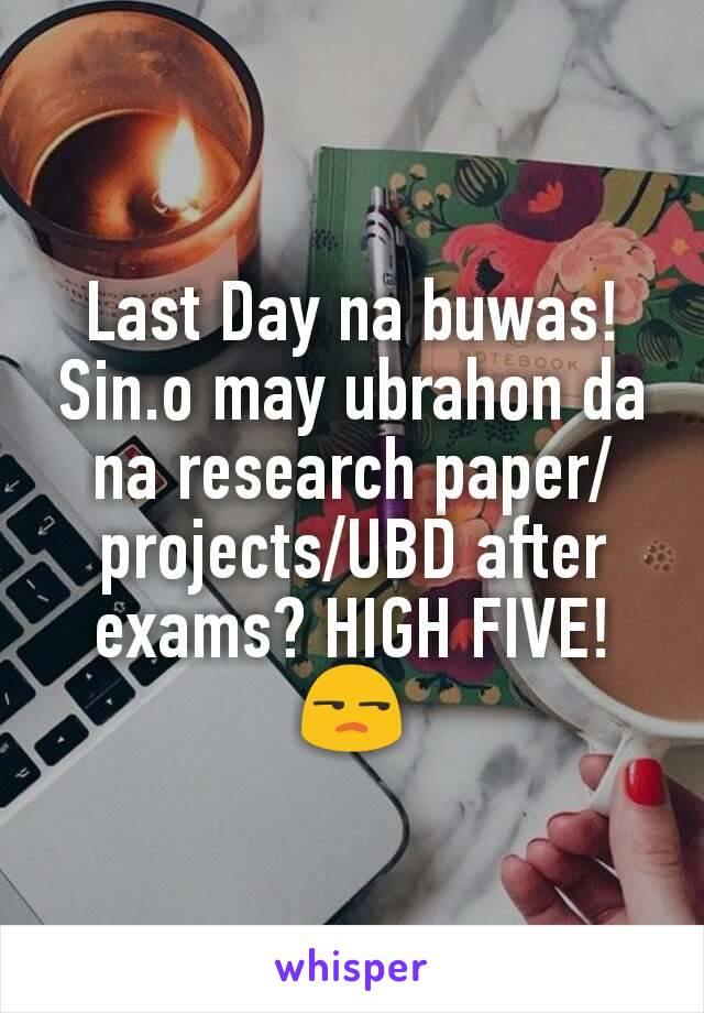 Last Day na buwas! Sin.o may ubrahon da na research paper/projects/UBD after exams? HIGH FIVE! 😒