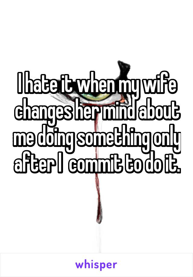 I hate it when my wife changes her mind about me doing something only after I  commit to do it.