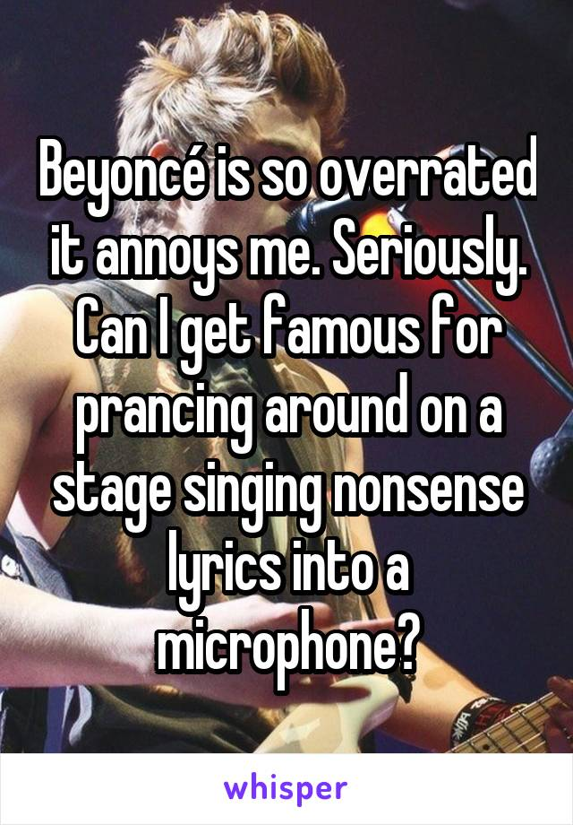 Beyoncé is so overrated it annoys me. Seriously. Can I get famous for prancing around on a stage singing nonsense lyrics into a microphone?