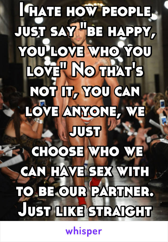 """I hate how people just say """"be happy, you love who you love"""" No that's not it, you can love anyone, we just  choose who we can have sex with to be our partner. Just like straight people"""