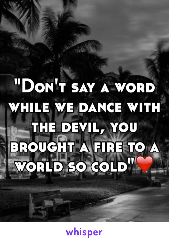 """""""Don't say a word while we dance with the devil, you brought a fire to a world so cold""""❤️"""