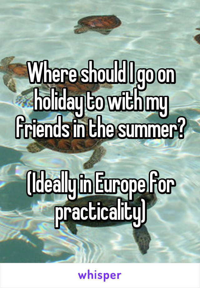 Where should I go on holiday to with my friends in the summer?  (Ideally in Europe for practicality)