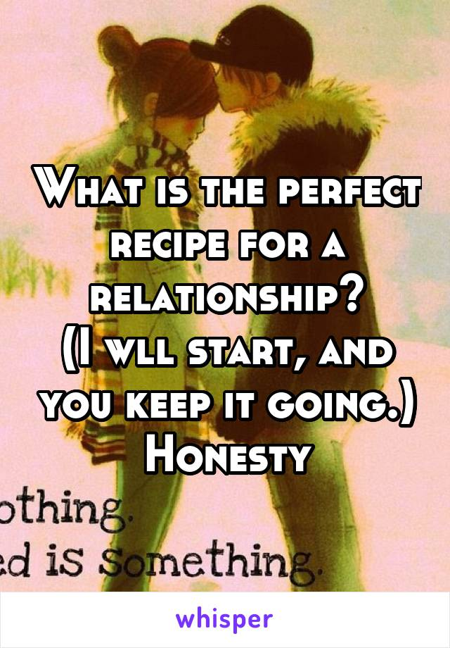 What is the perfect recipe for a relationship? (I wll start, and you keep it going.) Honesty