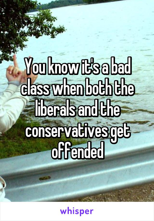 You know it's a bad class when both the liberals and the conservatives get offended