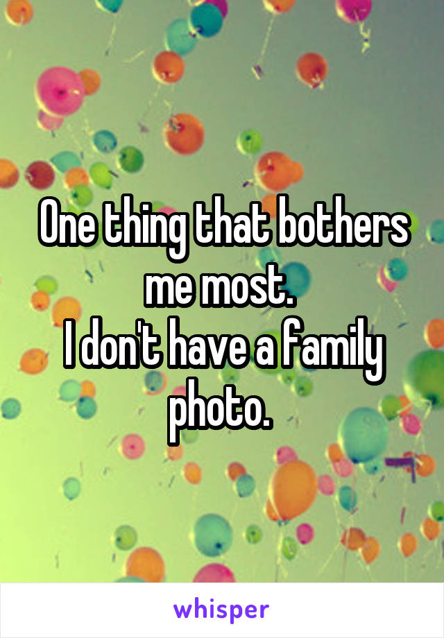 One thing that bothers me most.  I don't have a family photo.