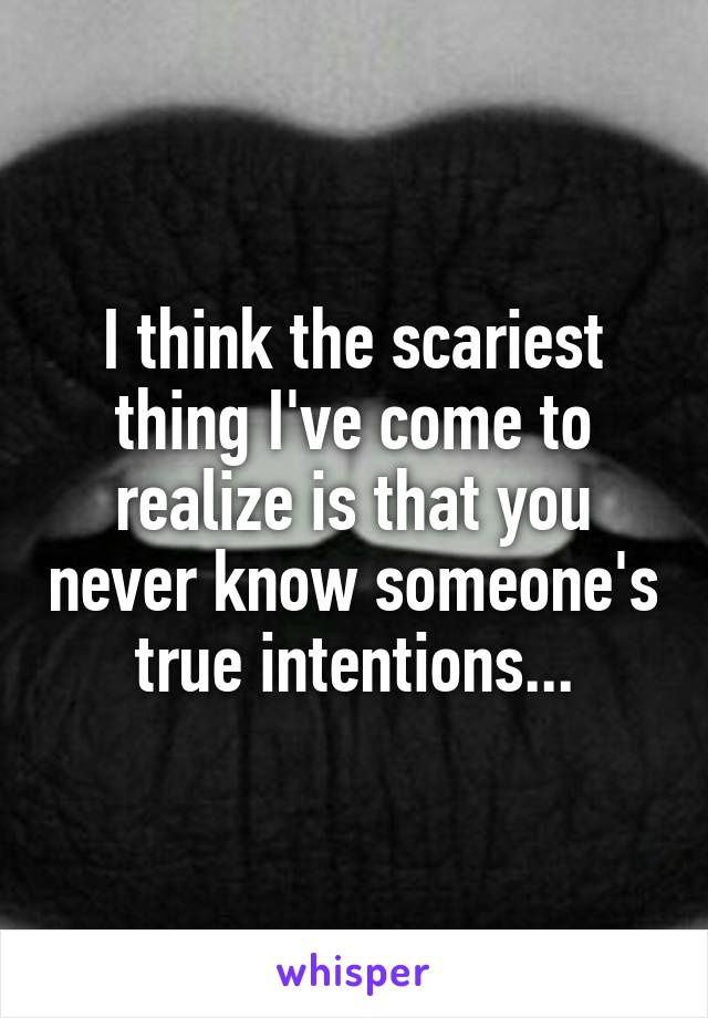 I think the scariest thing I've come to realize is that you never know someone's true intentions...