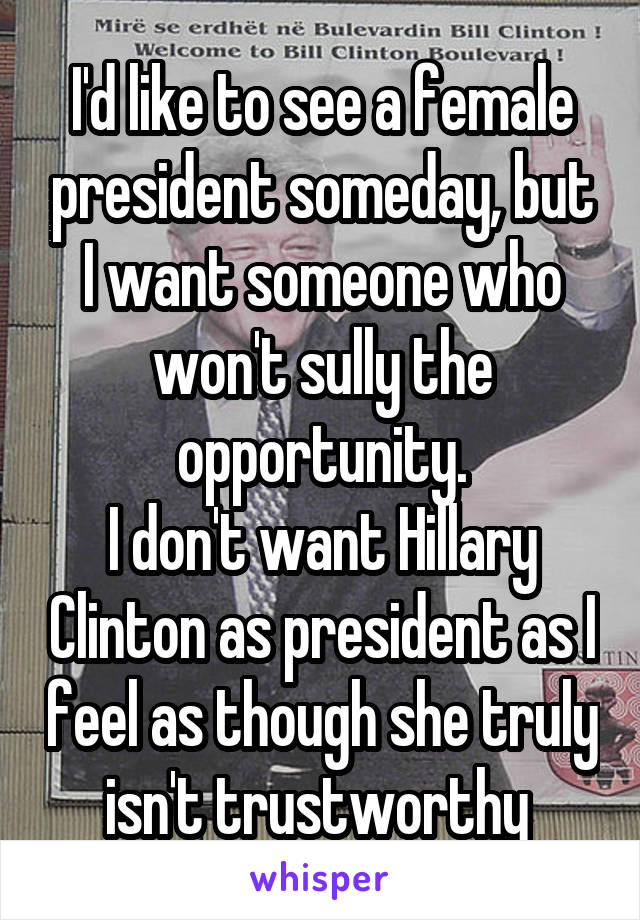 I'd like to see a female president someday, but I want someone who won't sully the opportunity. I don't want Hillary Clinton as president as I feel as though she truly isn't trustworthy