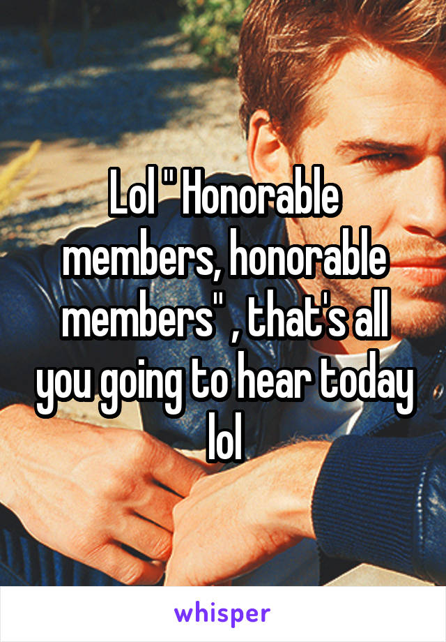 "Lol "" Honorable members, honorable members"" , that's all you going to hear today lol"