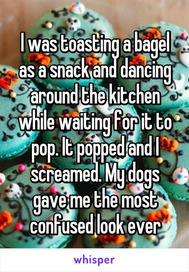 I was toasting a bagel as a snack and dancing around the kitchen while waiting for it to pop. It popped and I screamed. My dogs gave me the most confused look ever