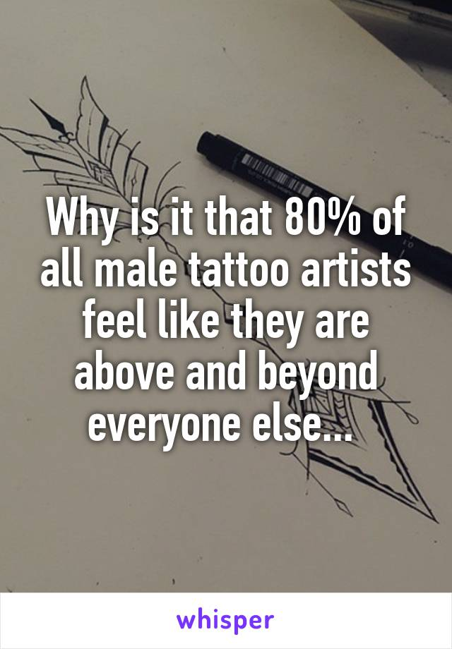 Why is it that 80% of all male tattoo artists feel like they are above and beyond everyone else...