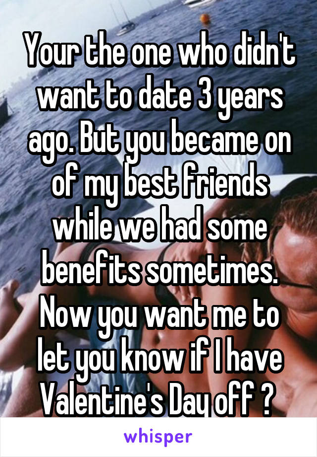 Your the one who didn't want to date 3 years ago. But you became on of my best friends while we had some benefits sometimes. Now you want me to let you know if I have Valentine's Day off ?