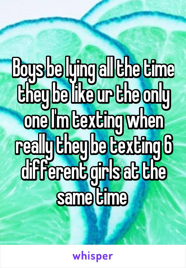 Boys be lying all the time they be like ur the only one I'm texting when really they be texting 6 different girls at the same time