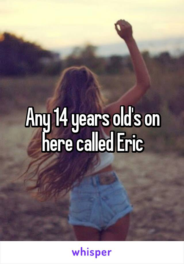 Any 14 years old's on here called Eric