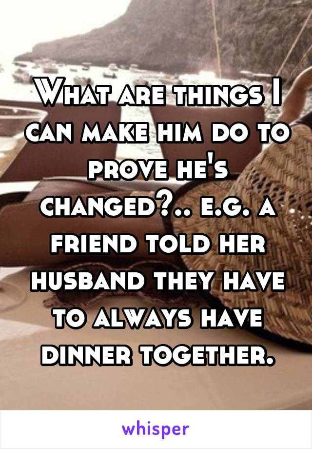 What are things I can make him do to prove he's changed?.. e.g. a friend told her husband they have to always have dinner together.