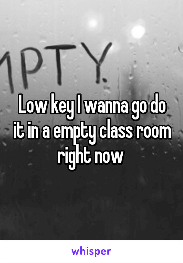 Low key I wanna go do it in a empty class room right now