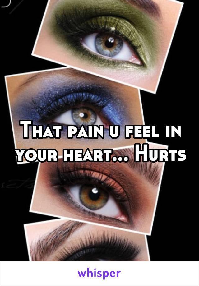 That pain u feel in your heart... Hurts