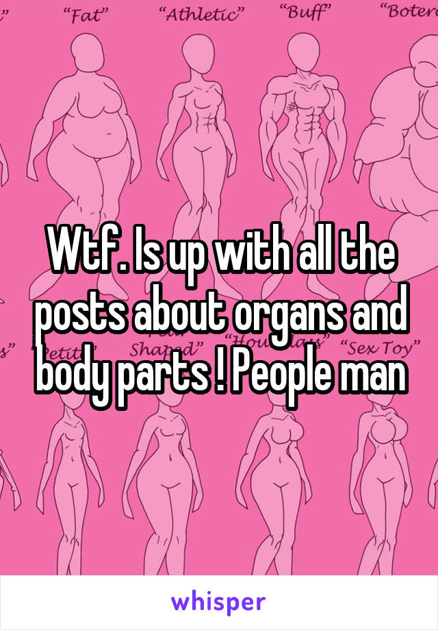 Wtf. Is up with all the posts about organs and body parts ! People man