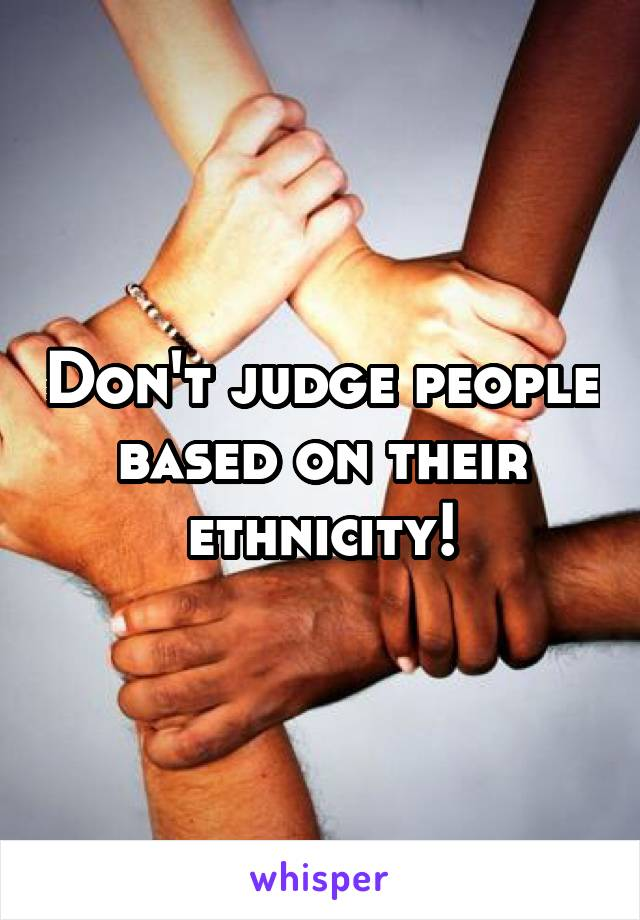 Don't judge people based on their ethnicity!