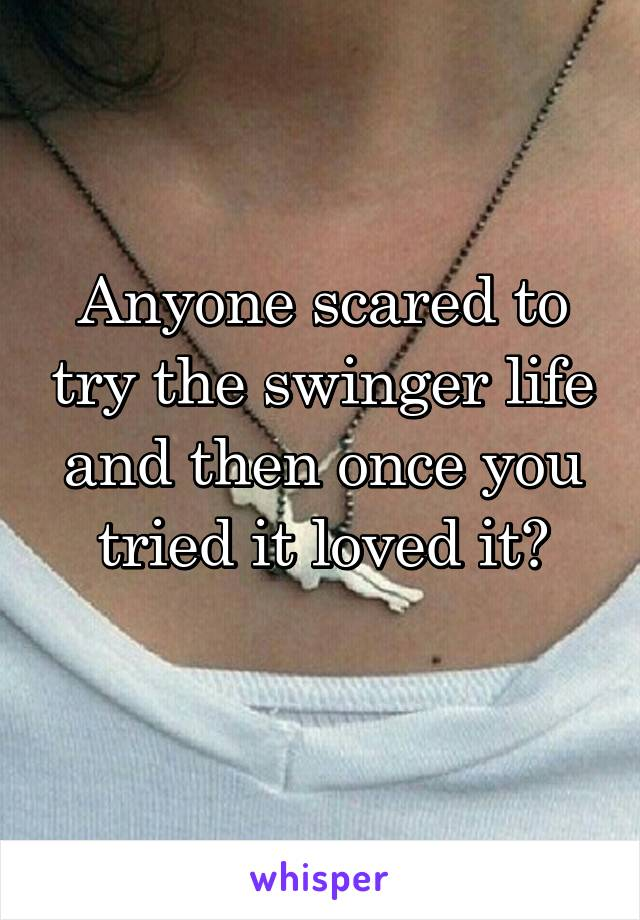Anyone scared to try the swinger life and then once you tried it loved it?