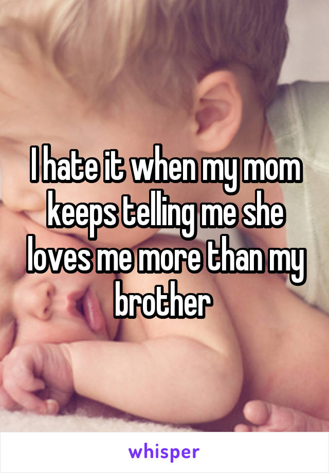 I hate it when my mom keeps telling me she loves me more than my brother