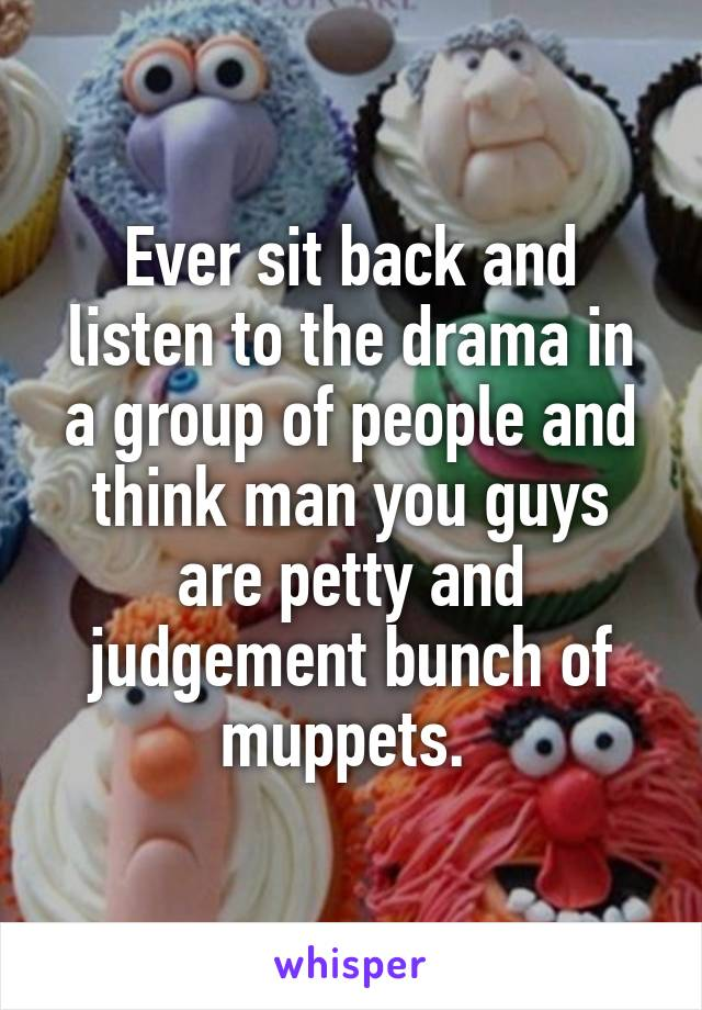 Ever sit back and listen to the drama in a group of people and think man you guys are petty and judgement bunch of muppets.