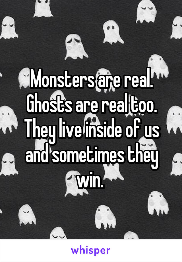 Monsters are real. Ghosts are real too. They live inside of us and sometimes they win.