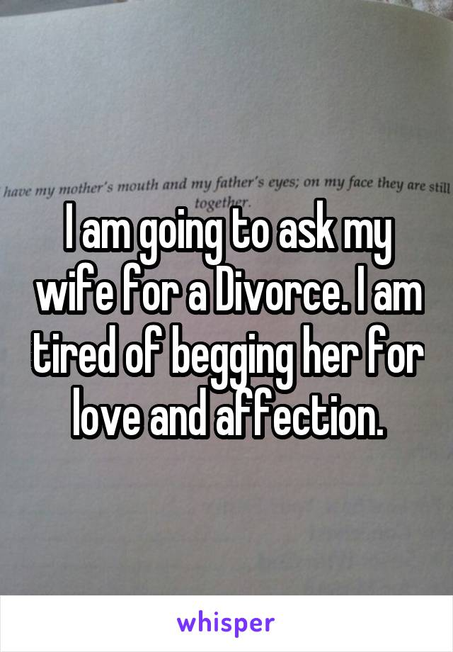 I am going to ask my wife for a Divorce. I am tired of begging her for love and affection.