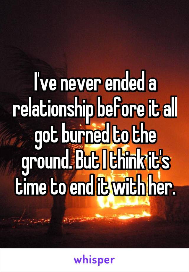 I've never ended a relationship before it all got burned to the ground. But I think it's time to end it with her.