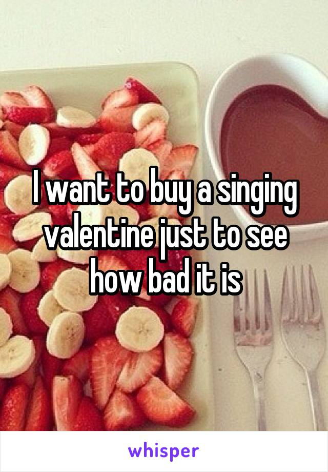 I want to buy a singing valentine just to see how bad it is
