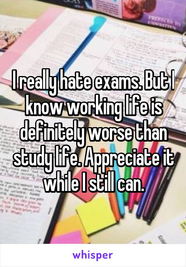 I really hate exams. But I know working life is definitely worse than study life. Appreciate it while I still can.