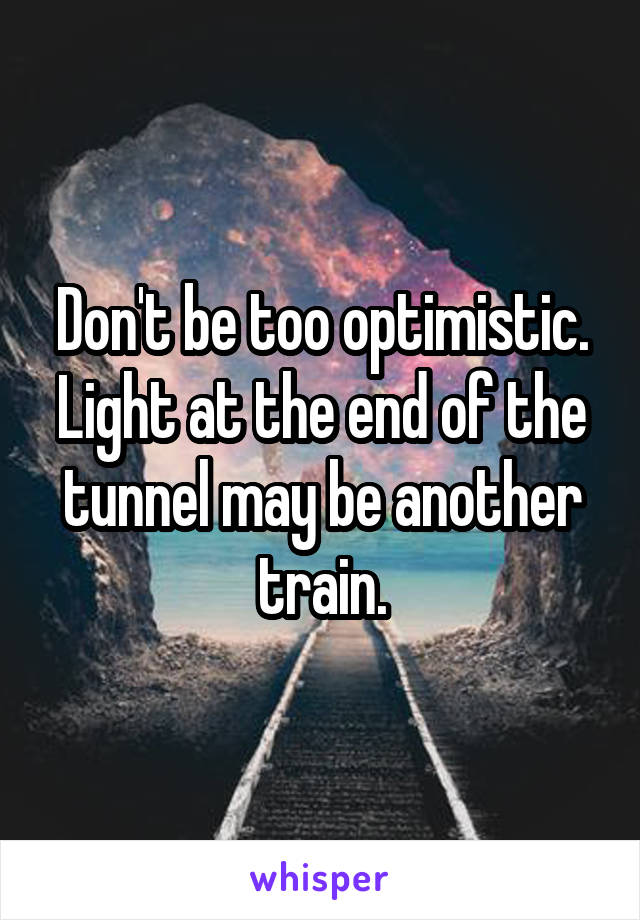 Don't be too optimistic. Light at the end of the tunnel may be another train.