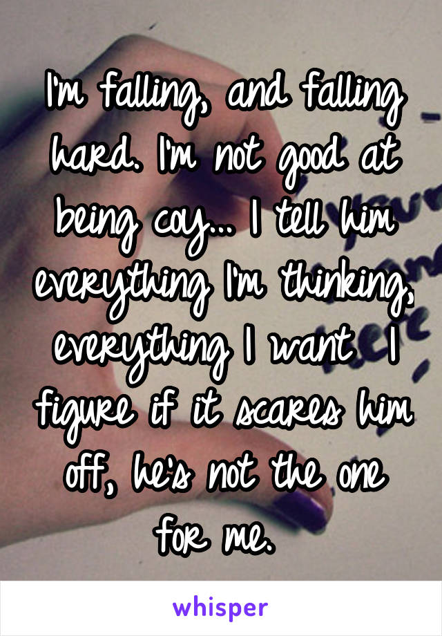 I'm falling, and falling hard. I'm not good at being coy... I tell him everything I'm thinking, everything I want  I figure if it scares him off, he's not the one for me.