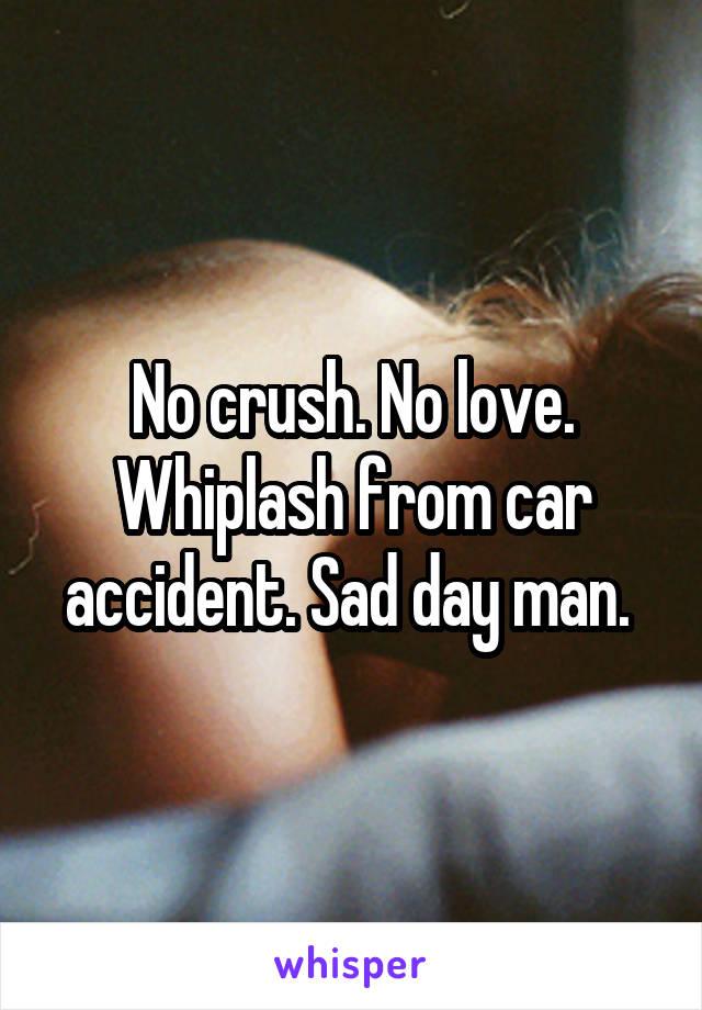 No crush. No love. Whiplash from car accident. Sad day man.