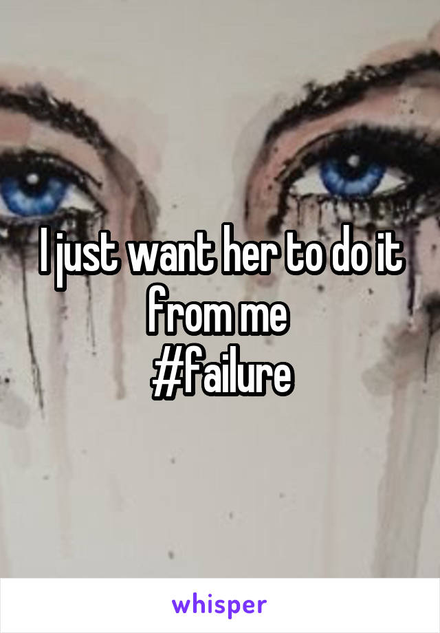 I just want her to do it from me  #failure