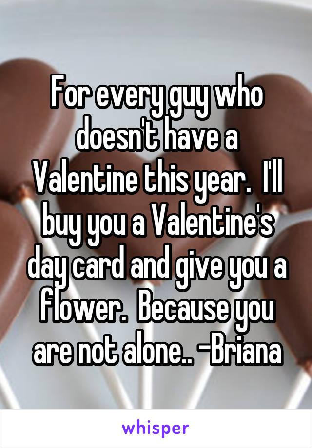 For every guy who doesn't have a Valentine this year.  I'll buy you a Valentine's day card and give you a flower.  Because you are not alone.. -Briana
