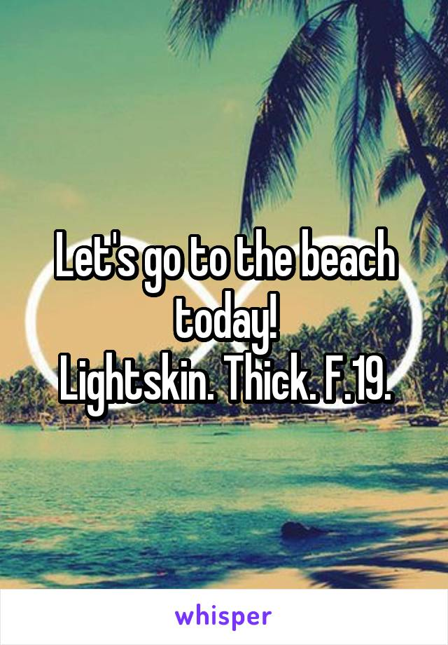 Let's go to the beach today! Lightskin. Thick. F.19.