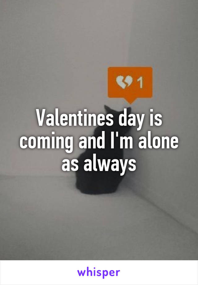 Valentines day is coming and I'm alone as always